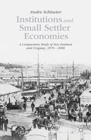 Institutions and Small Settler Economies - A Comparative Study of New Zealand and Uruguay, 1870 – 2008 ebook by Andre Schlueter