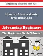 How to Start a Azoic Dye Business (Beginners Guide) ebook by Margo Kemp