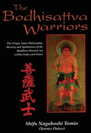 The Bodhisattva Warriors - The Origin, Inner Philosophy, History and Symbolism of the Buddhist Martial Art Within India and China ebook by Shifu Nagaboshi Tomio