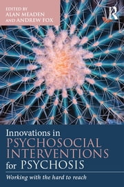 Innovations in Psychosocial Interventions for Psychosis - Working with the hard to reach ebook by Alan Meaden, Andrew Fox