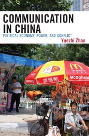 Communication in China - Political Economy, Power, and Conflict ebook by Yuezhi Zhao