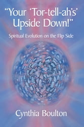 """Your 'Tor-tell-ah's' Upside Down!"" - Spiritual Evolution on the Flip Side ebook by Cynthia Boulton"