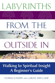 Labyrinths from the Outside In - Walking to Spiritual InsightA Beginner's Guide ebook by Donna Schaper,Carole Ann Camp