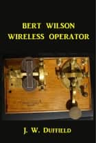 Bert Wilson Wireless Operator ebook by J. W. Duffield