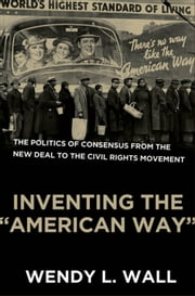 "Inventing the ""American Way"" - The Politics of Consensus from the New Deal to the Civil Rights Movement ebook by Wendy L. Wall"