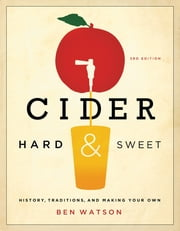Cider, Hard and Sweet: History, Traditions, and Making Your Own (Third Edition) ebook by Ben Watson