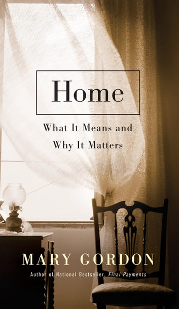 Home - What It Means and Why It Matters ebook by Mary Gordon