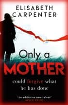 Only a Mother - A gripping psychological thriller with a shocking twist ebook by Elisabeth Carpenter