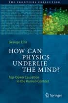 How Can Physics Underlie the Mind? ebook by George Ellis