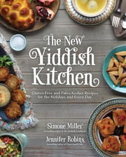 The New Yiddish Kitchen - Gluten-Free and Paleo Kosher Recipes for the Holidays and Every Day ebook by Jennifer Robins,Simone Miller