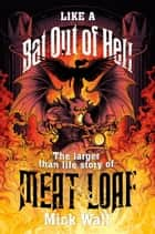 Like a Bat Out of Hell - The Larger than Life Story of Meat Loaf ebook by Mick Wall