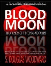 Blood Moon - Biblical Signs of the Coming Apocalypse ebook by S. Douglas Woodward