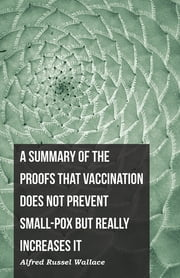 A Summary of the Proofs that Vaccination Does Not Prevent Small-pox but Really Increases It ebook by Alfred Russel Wallace