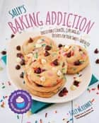 Sally's Baking Addiction - Irresistible Cookies, Cupcakes, and Desserts for Your Sweet-Tooth Fix ebook by Sally McKenney