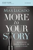 More to Your Story Study Guide - Discover Your Place in God's Plan ebook by Max Lucado
