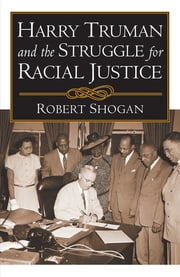 Harry Truman and the Struggle for Racial Justice ebook by Robert Shogan