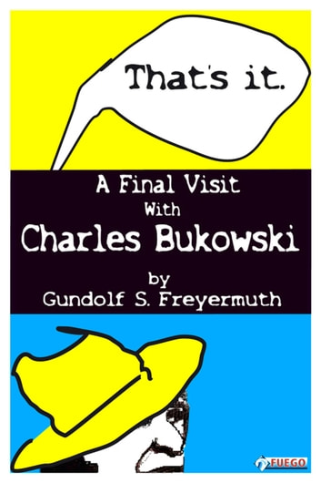 That's It. A Final Visit With Charles Bukowski ebook by Gundolf S. Freyermuth