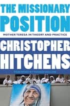 The Missionary Position - Mother Teresa in Theory and Practice 電子書籍 by Christopher Hitchens, Thomas Mallon