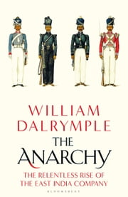 The Anarchy - The Relentless Rise of the East India Company ebook by William Dalrymple