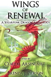 Wings of Renewal - A Solarpunk Dragon Anthology ebook by Claudie Arseneault,Brenda J. Pierson