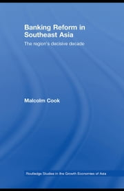 Banking Reform in Southeast Asia: The Region's Decisive Decade ebook by Cook, Malcolm