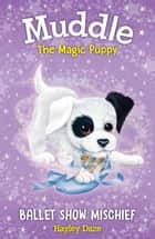 Muddle the Magic Puppy Book 3: Ballet Show Mischief ebook by Hayley Daze