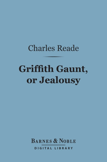 Griffith Gaunt, or Jealousy (Barnes & Noble Digital Library) ebook by Charles Reade