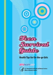Teen Survival Guide - Health Tips for On-the-go Girls ebook by U.S. Department of Health  and Human Services Office on Women's Health