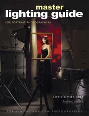 Master Lighting Guide for Portrait Photographers ebook by Grey, Christopher