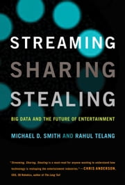Streaming, Sharing, Stealing - Big Data and the Future of Entertainment ebook by Michael D. Smith, Rahul Telang