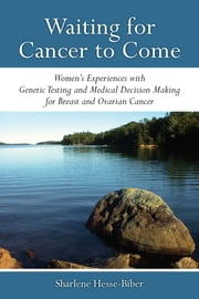 Waiting for Cancer to Come - Women's Experiences with Genetic Testing and Medical Decision Making for Breast and Ovarian Cancer ebook by Sharlene Hesse-Biber