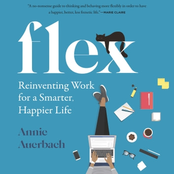 Flex - Reinventing Work for a Smarter, Happier Life audiobook by Annie Auerbach