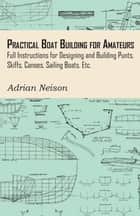 Practical Boat Building for Amateurs: Full Instructions for Designing and Building Punts, Skiffs, Canoes, Sailing Boats, Etc ebook by Adrian Neison
