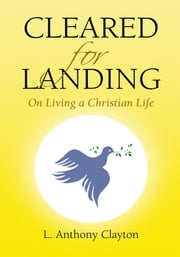 Cleared for Landing - On Living a Christian Life ebook by L. Anthony Clayton