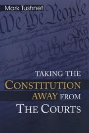 Taking the Constitution Away from the Courts ebook by Tushnet, Mark