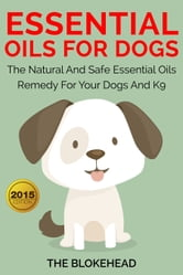 Essential Oils For Dogs:The Natural And Safe Essential Oils Remedy For Your Dogs And K9‏ ebook by The Blokehead
