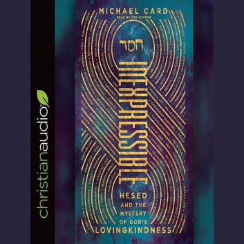 Inexpressible - Hesed and the Mystery of God's Lovingkindness audiobook by Michael Card