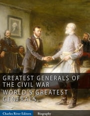 The Greatest Generals of the Civil War: The Lives and Legends of Robert E. Lee, Stonewall Jackson, Ulysses S. Grant, and William Tecumseh Sherman ebook by Charles River Editors