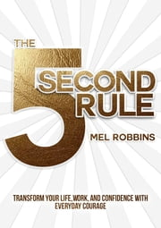 The 5 Second Rule - Transform Your Life, Work, and Confidence with Everyday Courage ebook by Mel Robbins