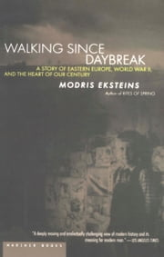 Walking Since Daybreak - A Story of Eastern Europe, World War II, and the Heart of Our Century ebook by Modris Eksteins Professor of History