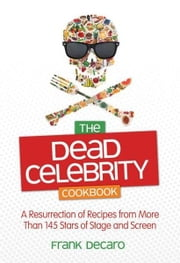 The Dead Celebrity Cookbook: A Resurrection of Recipes by More Than 145 Stars of Stage and Screen ebook by Frank DeCaro