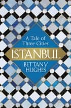 Istanbul - A Tale of Three Cities ebook by Bettany Hughes