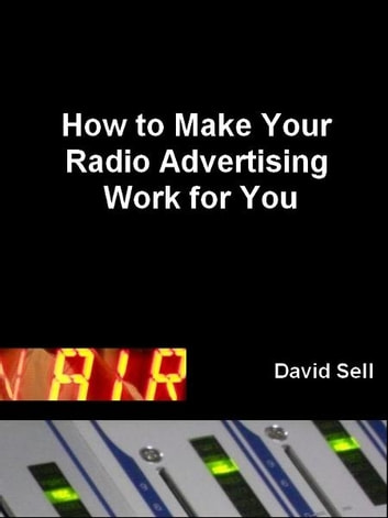 How To Make Your Radio Advertising Work For You eBook by David Sell