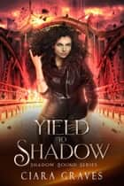 Yield To Shadow - Shadow Bound, #2 ebook by Ciara Graves