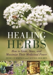 Healing Herbs - How to Grow Them, Store Them, and Maximize Their Medicinal Power ebook by Dede Cummings,Alyssa Holmes