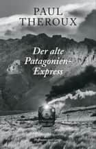 Der alte Patagonien-Express eBook by Paul Theroux, Erica Ruetz