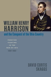 William Henry Harrison and the Conquest of the Ohio Country - Frontier Fighting in the War of 1812 ebook by David Curtis Skaggs