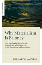 Why Materialism Is Baloney - How True Skeptics Know There Is No Death and Fathom Answers to life, the Universe, and Everything ebook by Bernardo Kastrup