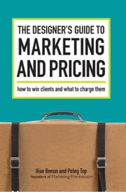 The Designer's Guide To Marketing And Pricing: How To Win Clients And What To Charge Them ebook by Ilise Benun,Peleg Top
