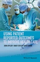 Using Patient Reported Outcomes to Improve Health Care ebook by John Appleby, Nancy Devlin, David Parkin